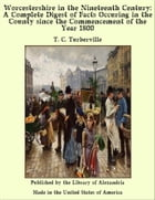 Worcestershire in the Nineteenth Century: A Complete Digest of Facts Occuring in the County Since the Commencement of the Year 1800 by T.C. Turberville