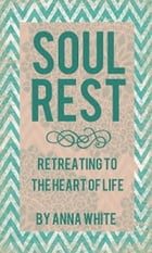 Soul Rest: Retreating to the Heart of Life