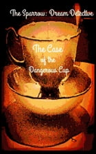 The Sparrow: Dream Detective: The Case of the Dangerous Cup by Alexandra Kitty