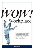 The Wow! Workplace: How to build an employee recognition culture that engages your people and produces big results for your organization by Mike Byam