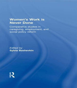 Women's Work is Never Done Comparative Studies in Care-Giving,  Employment,  and Social Policy Reform