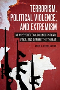 Terrorism, Political Violence, and Extremism: New Psychology to Understand, Face, and Defuse the…