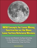 NASA Concepts for Lunar Mining, Construction on the Moon, Lunar Surface Reference Missions, Human and Robotic Surface Activities, In-Situ Resource Utilization (ISRU), Lunar Resources, Crew Facilities d837ab8f-b16b-42b7-8783-a86c3206c3f0