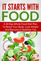 It Starts With Food: A 30 Day Whole Food Diet Plan To Reset Your Body, Lose Weight And Become A Healthier You by The Total Evolution