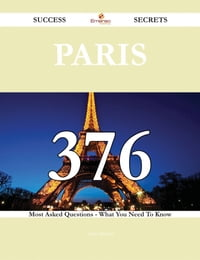 Paris 376 Success Secrets - 376 Most Asked Questions On Paris - What You Need To Know
