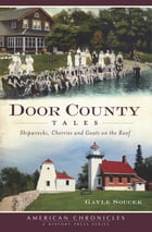 Door County Tales: Shipwrecks, Cherries and Goats on the Roof by Gayle Soucek