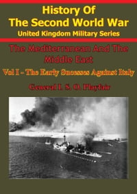 The Mediterranean and Middle East: Volume I The Early Successes Against Italy (To May 1941…