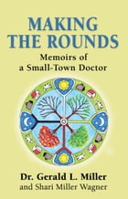 MAKING THE ROUNDS: Memoirs of a Small-Town Doctor by Dr. Gerald L. Miller