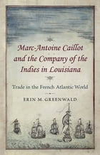 Marc-Antoine Caillot and the Company of the Indies in Louisiana: Trade in the French Atlantic World by Erin M. Greenwald