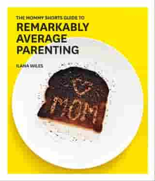 The Mommy Shorts Guide to Remarkably Average Parenting by Ilana Wiles