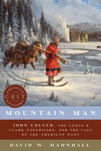 Mountain Man: John Colter, the Lewis & Clark Expedition, and the Call of the American West…