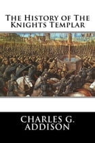 The History of The Knights Templar by Charles G. Addison