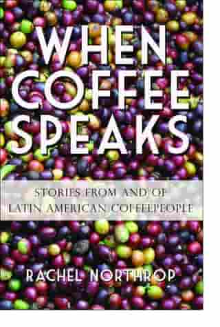 When Coffee Speaks: Stories from and of Latin American Coffeepeople by Rachel Northrop