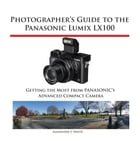Photographer's Guide to the Panasonic Lumix LX100: Getting the Most from Panasonic's Advanced Compact Camera by Alexander White