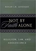 Not by Faith Alone: Religion, Law, and Adolescence by Roger J.R. Levesque