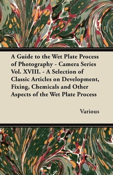 A Guide to the Wet Plate Process of Photography - Camera Series Vol. XVIII. - A Selection of…