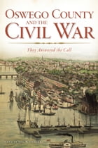 Oswego County and the Civil War: They Answered the Call by Natalie J. Woodall