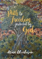 A Path to Freedom Protected by God by Alice Chichisan