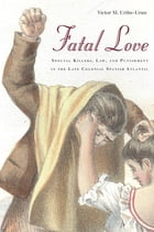 Fatal Love: Spousal Killers, Law, and Punishment in the Late Colonial Spanish Atlantic by Victor Uribe-Uran