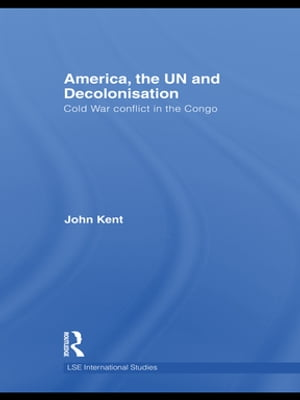 America,  the UN and Decolonisation Cold War Conflict in the Congo