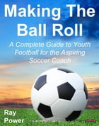 Making The Ball Roll: A Complete Guide to Youth Football for the Aspiring Soccer Coach by Ray Power
