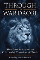 Through the Wardrobe: Your Favorite Authors on C.S. Lewis  Chronicles of Narnia by Herbie Brennan