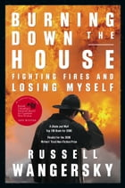 Burning Down the House: Fighting Fires and Losing Myself by Russell Wangersky