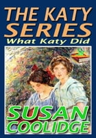 THE KATY SERIES: What Katy Did: (The top 10 books for 12-year-old girls) by Susan Coolidge
