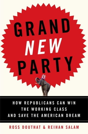 Grand New Party: How Republicans Can Win the Working Class and Save the American Dream by Ross Douthat