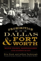 Prohibition in Dallas and Fort Worth: Blind Tigers, Bootleggers and Bathtub Gin by Rita Cook