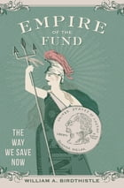 Empire of the Fund: The Way We Save Now by William A. Birdthistle
