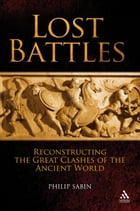 Lost Battles: Reconstructing the Great Clashes of the Ancient World by Professor Philip Sabin