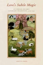 Love's Subtle Magic: An Indian Islamic Literary Tradition, 1379-1545 by Aditya Behl