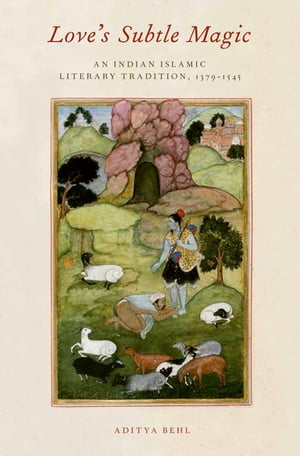 Love's Subtle Magic An Indian Islamic Literary Tradition,  1379-1545