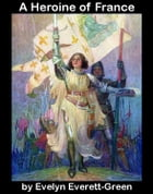 A Heroine of France: the story of Saint Joan of Arc by Evelyn Everett-Green