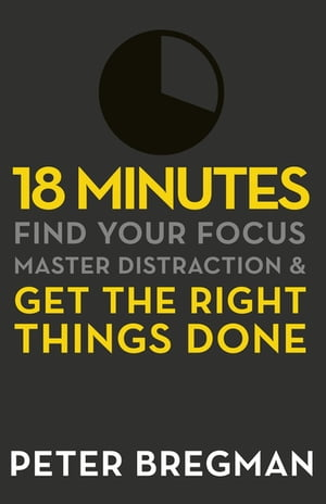 18 Minutes Find Your Focus,  Master Distraction and Get the Right Things Done