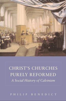 Book Christ?s Churches Purely Reformed: A Social History of Calvinism by Professor Philip Benedict