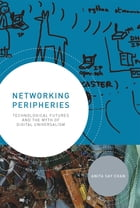 Networking Peripheries: Technological Futures and the Myth of Digital Universalism by Anita Say Chan
