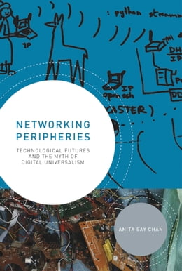 Book Networking Peripheries: Technological Futures and the Myth of Digital Universalism by Anita Say Chan