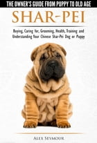 Shar-Pei: The Owner's Guide from Puppy to Old Age - Choosing, Caring for, Grooming, Health, Training and Understanding Your Chinese Shar-Pei Dog