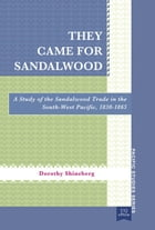 They Came for Sandalwood: A Study of the Sandalwood Trade in the South-West Pacific 1830 1865 by Dorothy Shineberg