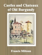 Castles and Chateaux of Old Burgundy by Francis Miltoun