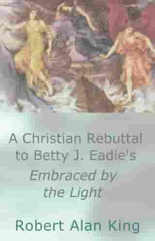 A Christian Rebuttal to Betty J. Eadie's Embraced by the Light by Robert Alan King