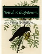 Bird Neighbors (Illustrated): An Introductory Acquaintance with One Hundred and Fifty Birds Commonly Found in the Gardens, Meadows by Neltje Blanchan