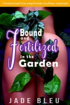 Bound and Fertilized in the Garden by Jade Bleu