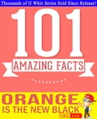 Orange is the New Black - 101 Amazing Facts You Didn't Know: #1 Fun Facts & Trivia Tidbits by G Whiz
