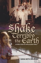 Shake Terribly the Earth: Stories from an Appalachian Family by Sarah Beth Childers