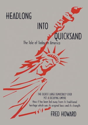 Headlong into Quicksand: the Tale of Today in America: The Oldest Large Democracy Ever, yet a Decaying Empire