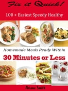 Fix it Quick!: 100 + Easiest Speedy Healthy Homemade Meals Ready Within 30 Minutes or Less by Ariana Smith