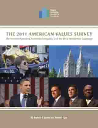 The 2011 American Values Survey: The Mormon Question, Economic Inequality, and the 2012 Presidential Campaign by Robert P. Jones